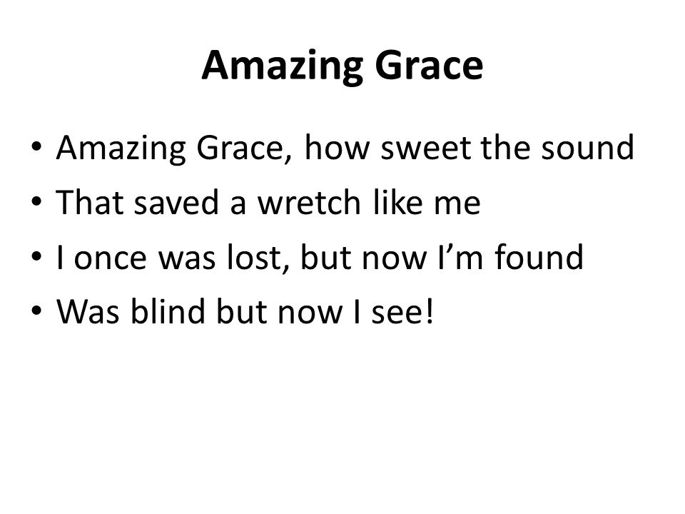 Amazing Grace Amazing Grace, how sweet the sound That saved a wretch like me I once was lost, but now I'm found Was blind but now I see!