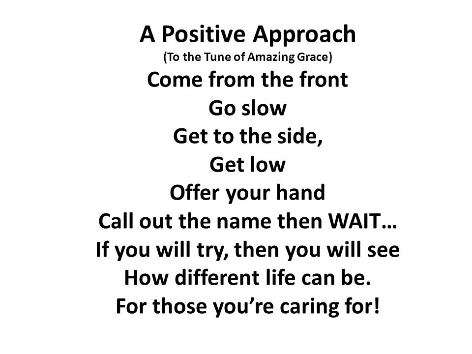 A Positive Approach (To the Tune of Amazing Grace) Come from the front Go slow Get to the side, Get low Offer your hand Call out the name then WAIT… If you will try, then you will see How different life can be.