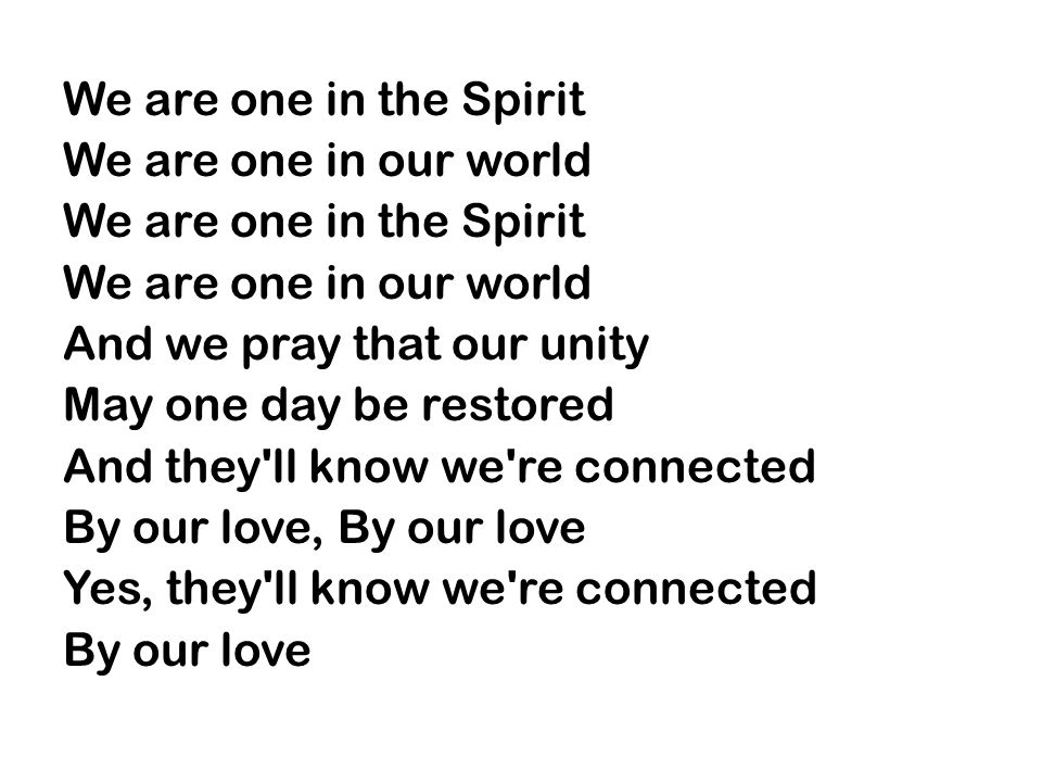 We are one in the Spirit We are one in our world We are one in the Spirit We are one in our world And we pray that our unity May one day be restored And they ll know we re connected By our love, By our love Yes, they ll know we re connected By our love