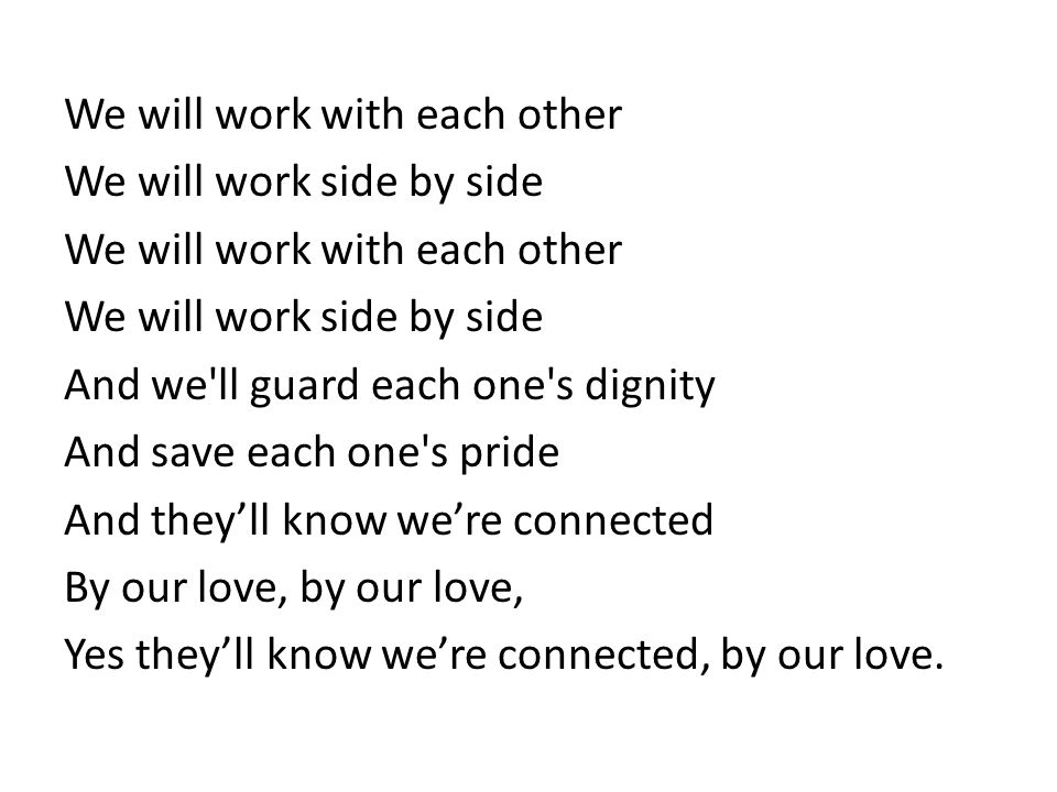We will work with each other We will work side by side We will work with each other We will work side by side And we ll guard each one s dignity And save each one s pride And they'll know we're connected By our love, by our love, Yes they'll know we're connected, by our love.