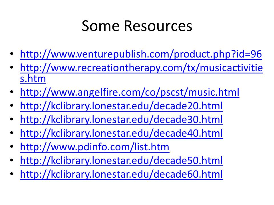 Some Resources http://www.venturepublish.com/product.php id=96 http://www.recreationtherapy.com/tx/musicactivitie s.htm http://www.recreationtherapy.com/tx/musicactivitie s.htm http://www.angelfire.com/co/pscst/music.html http://kclibrary.lonestar.edu/decade20.html http://kclibrary.lonestar.edu/decade30.html http://kclibrary.lonestar.edu/decade40.html http://www.pdinfo.com/list.htm http://kclibrary.lonestar.edu/decade50.html http://kclibrary.lonestar.edu/decade60.html