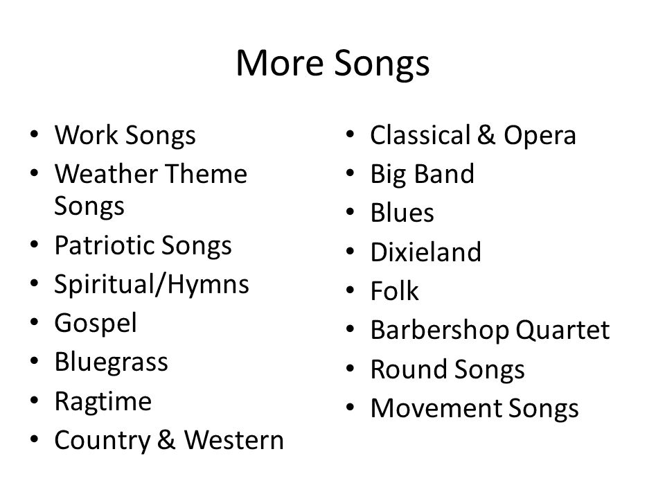 More Songs Work Songs Weather Theme Songs Patriotic Songs Spiritual/Hymns Gospel Bluegrass Ragtime Country & Western Classical & Opera Big Band Blues
