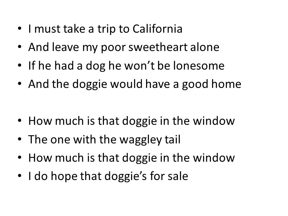 I must take a trip to California And leave my poor sweetheart alone If he had a dog he won't be lonesome And the doggie would have a good home How much is that doggie in the window The one with the waggley tail How much is that doggie in the window I do hope that doggie's for sale