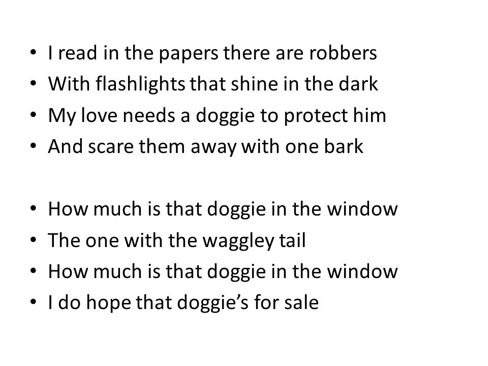 I read in the papers there are robbers With flashlights that shine in the dark My love needs a doggie to protect him And scare them away with one bark How much is that doggie in the window The one with the waggley tail How much is that doggie in the window I do hope that doggie's for sale