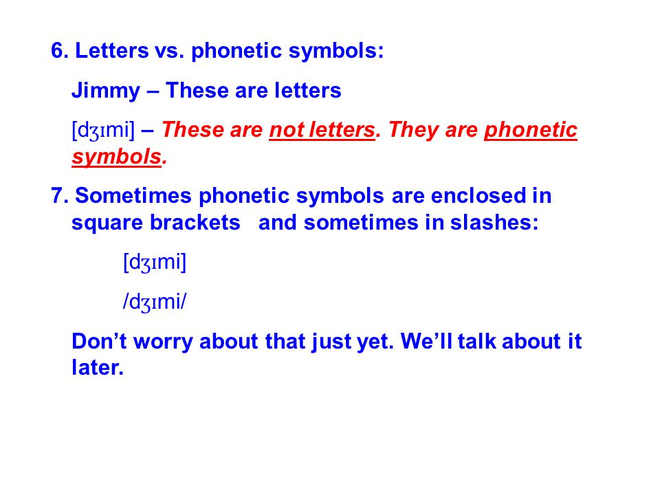 6. Letters vs. phonetic symbols: Jimmy – These are letters [d ʒɪ mi] – These are not letters. They are phonetic symbols. 7. Sometimes phonetic symbols