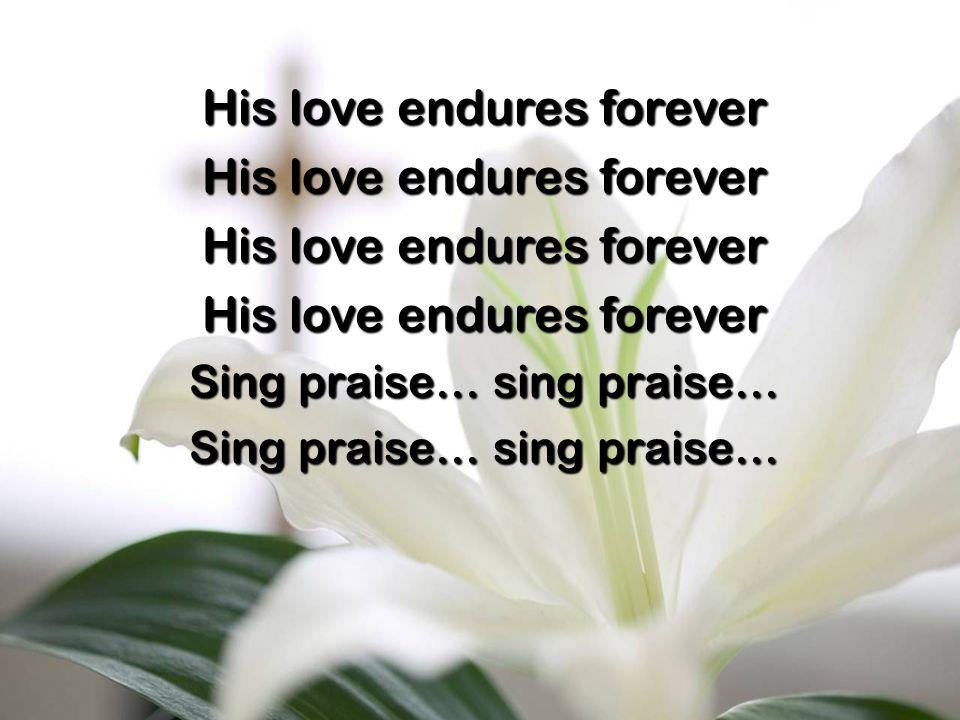 His love endures forever Sing praise… sing praise…