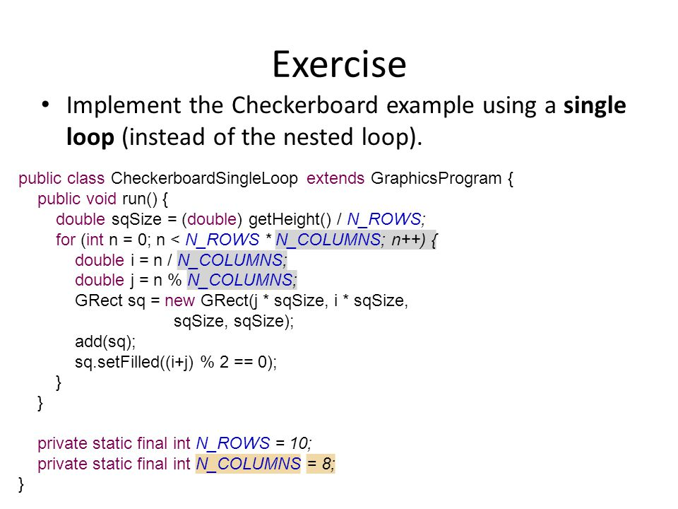 Exercise Implement the Checkerboard example using a single loop (instead of the nested loop).