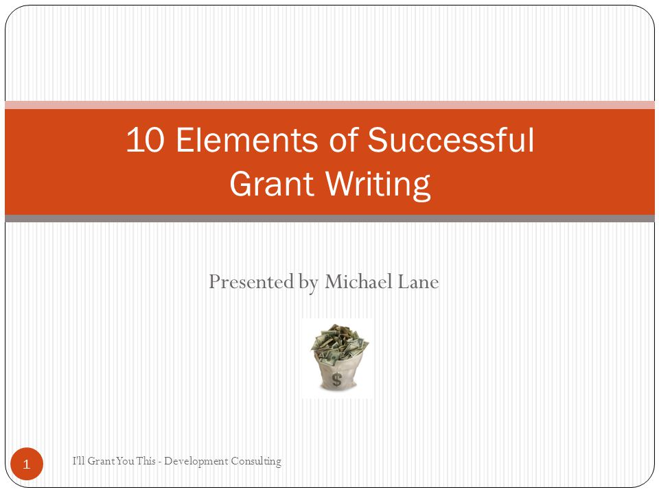 Presented by Michael Lane I ll Grant You This - Development Consulting 1 10 Elements of Successful Grant Writing