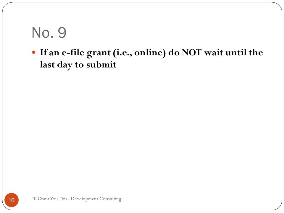 No. 9 I'll Grant You This - Development Consulting 10 If an e-file grant (i.e., online) do NOT wait until the last day to submit