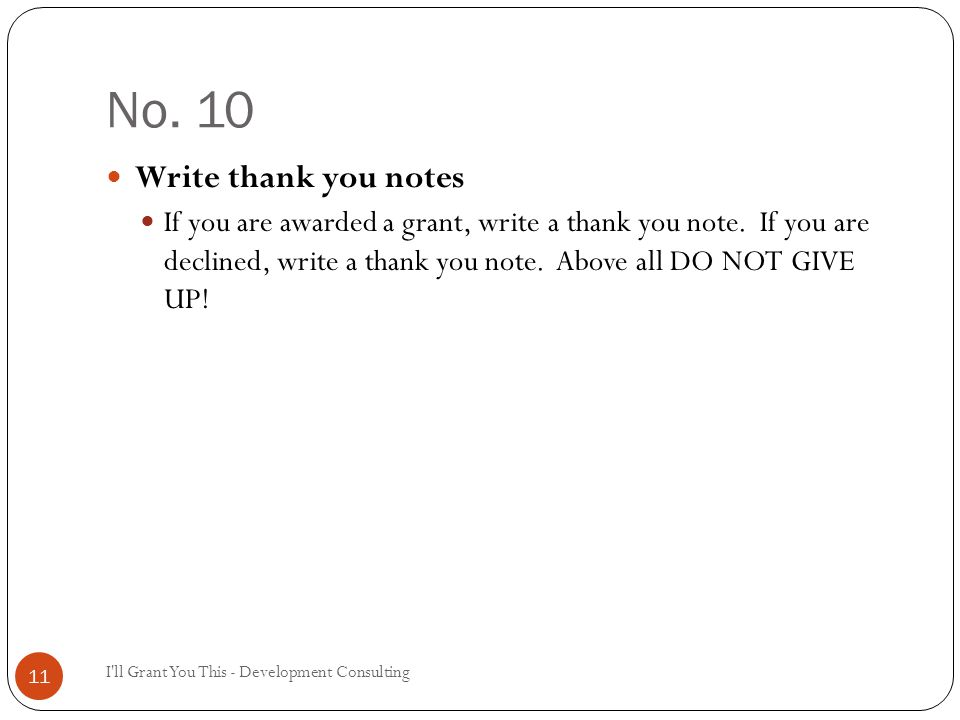 No. 10 I'll Grant You This - Development Consulting 11 Write thank you notes If you are awarded a grant, write a thank you note. If you are declined,