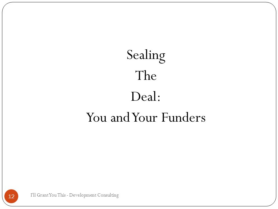 I ll Grant You This - Development Consulting 12 Sealing The Deal: You and Your Funders