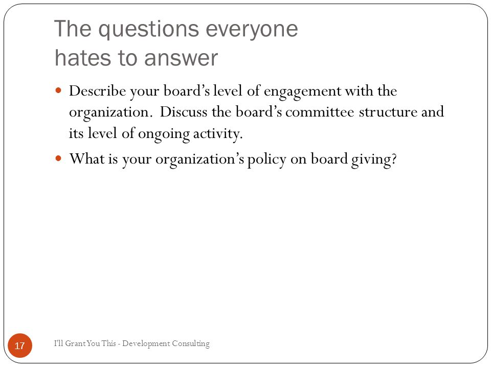 The questions everyone hates to answer I ll Grant You This - Development Consulting 17 Describe your board's level of engagement with the organization.