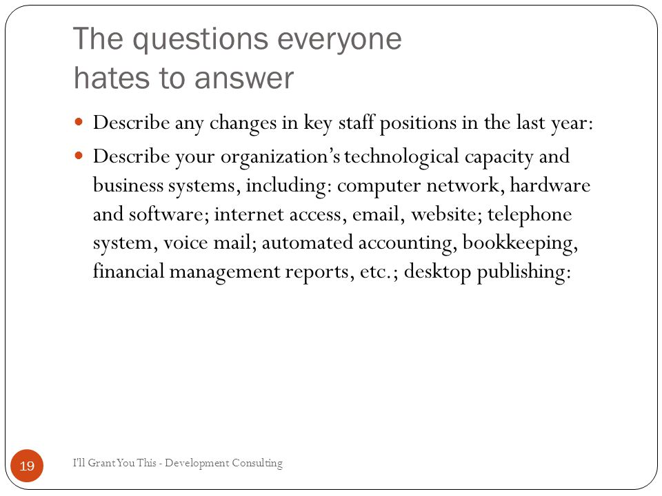 The questions everyone hates to answer I ll Grant You This - Development Consulting 19 Describe any changes in key staff positions in the last year: Describe your organization's technological capacity and business systems, including: computer network, hardware and software; internet access, email, website; telephone system, voice mail; automated accounting, bookkeeping, financial management reports, etc.; desktop publishing: