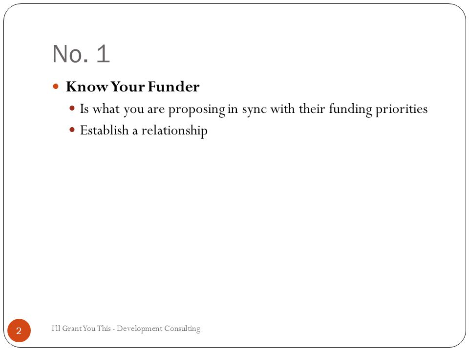 No. 1 I'll Grant You This - Development Consulting 2 Know Your Funder Is what you are proposing in sync with their funding priorities Establish a rela