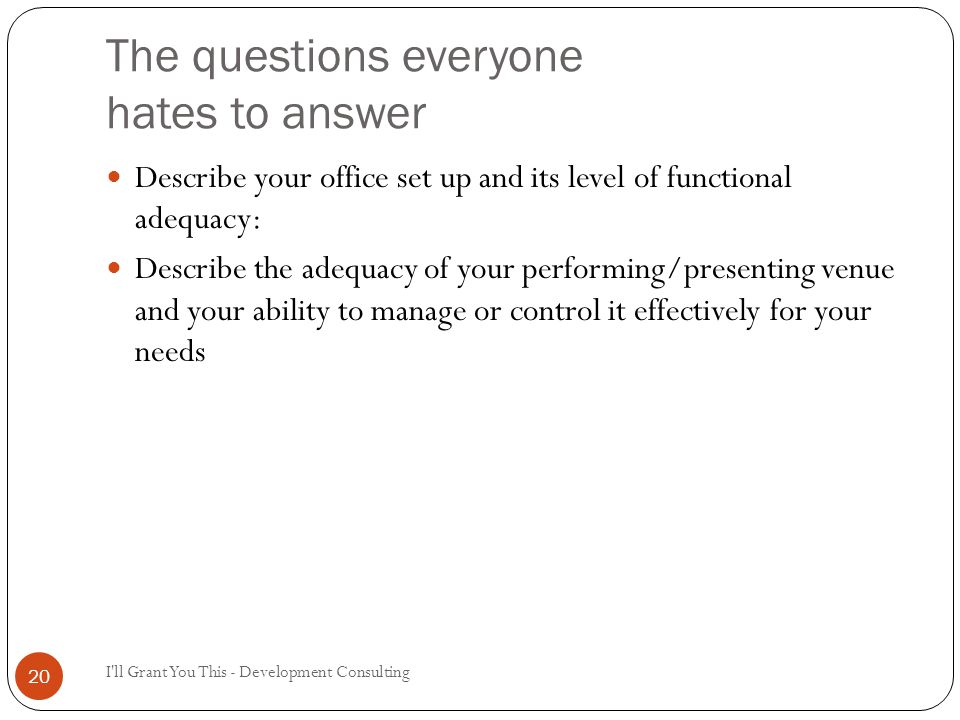 The questions everyone hates to answer I ll Grant You This - Development Consulting 20 Describe your office set up and its level of functional adequacy: Describe the adequacy of your performing/presenting venue and your ability to manage or control it effectively for your needs