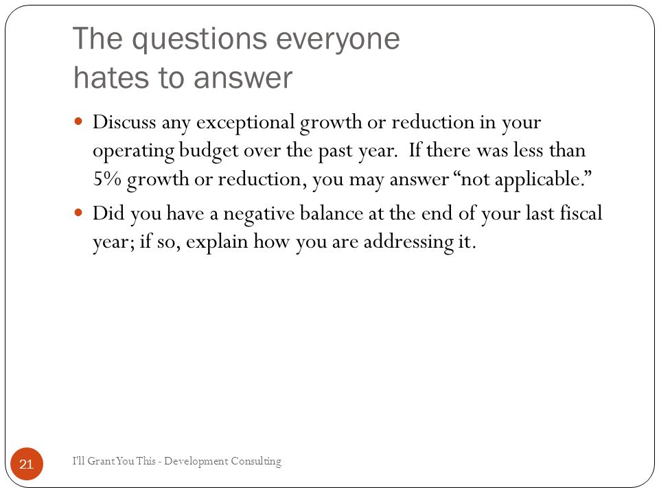 The questions everyone hates to answer I ll Grant You This - Development Consulting 21 Discuss any exceptional growth or reduction in your operating budget over the past year.