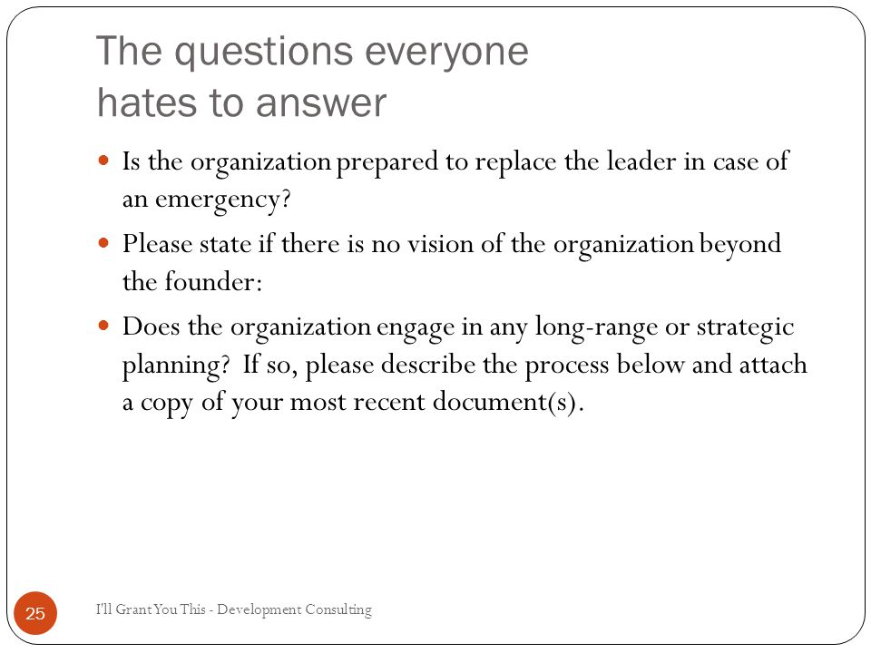 The questions everyone hates to answer I ll Grant You This - Development Consulting 25 Is the organization prepared to replace the leader in case of an emergency.
