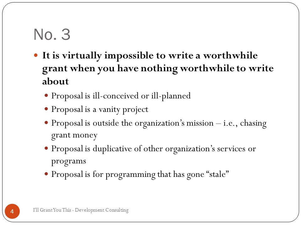 No. 3 I'll Grant You This - Development Consulting 4 It is virtually impossible to write a worthwhile grant when you have nothing worthwhile to write