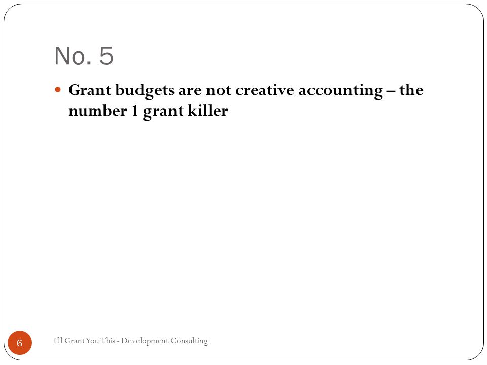 No. 5 I'll Grant You This - Development Consulting 6 Grant budgets are not creative accounting – the number 1 grant killer
