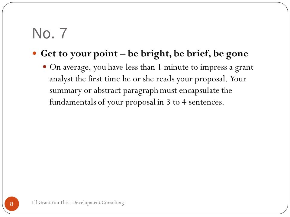 No. 7 I'll Grant You This - Development Consulting 8 Get to your point – be bright, be brief, be gone On average, you have less than 1 minute to impre