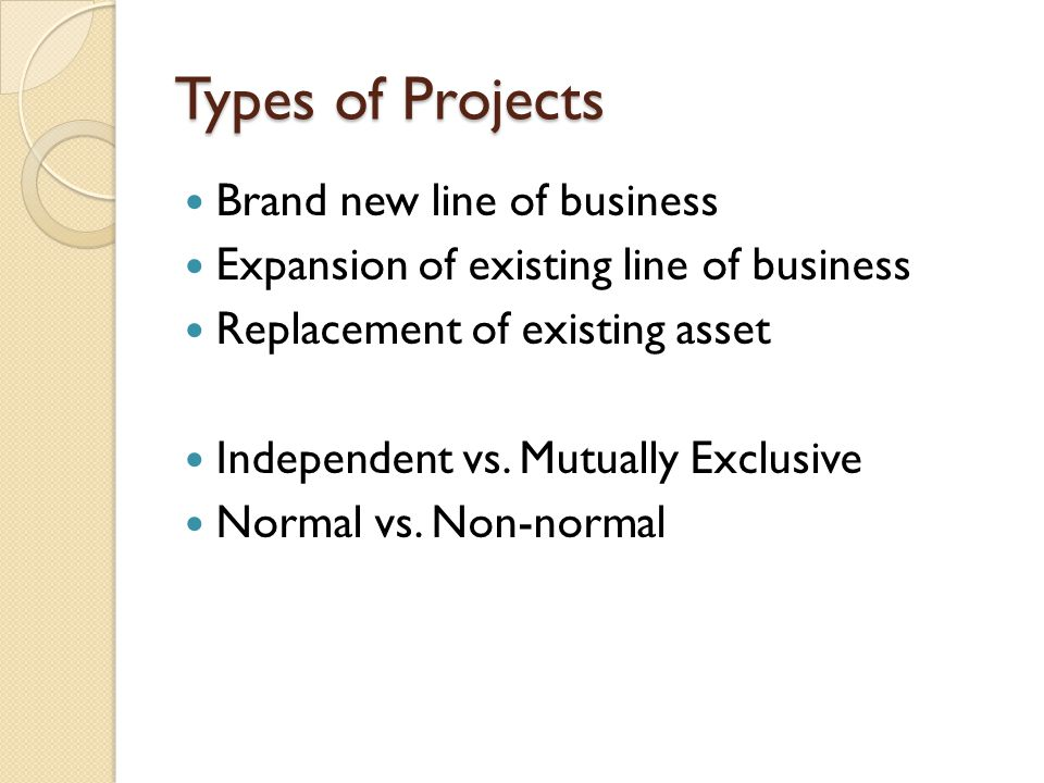 Types of Projects Brand new line of business Expansion of existing line of business Replacement of existing asset Independent vs.