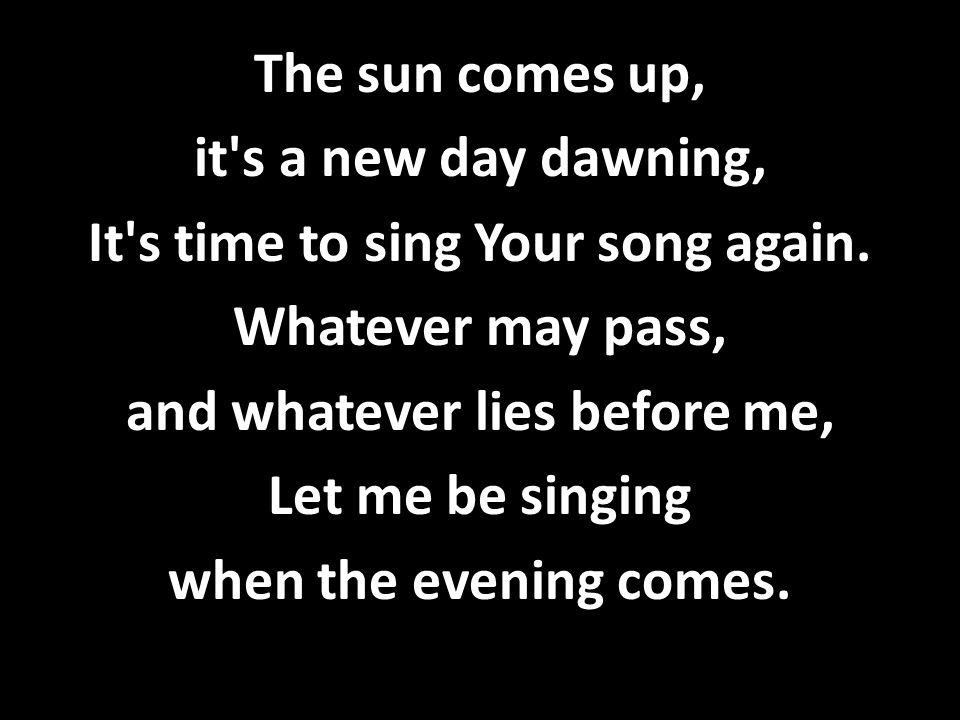 The sun comes up, it's a new day dawning, It's time to sing Your song again. Whatever may pass, and whatever lies before me, Let me be singing when th