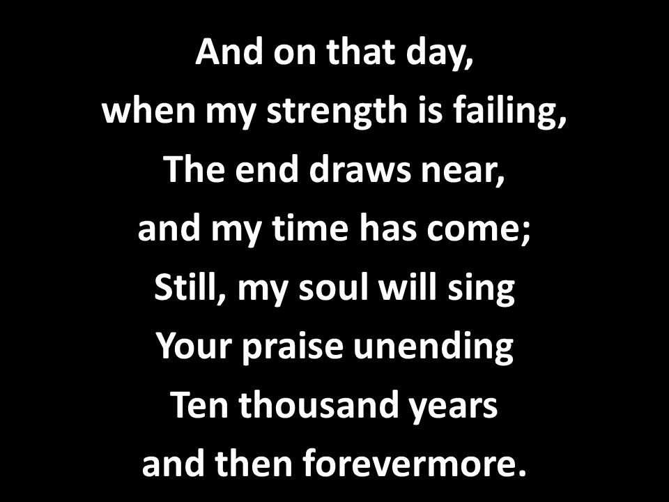 And on that day, when my strength is failing, The end draws near, and my time has come; Still, my soul will sing Your praise unending Ten thousand yea