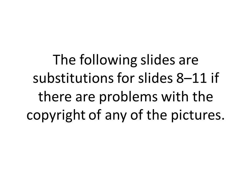 The following slides are substitutions for slides 8–11 if there are problems with the copyright of any of the pictures.