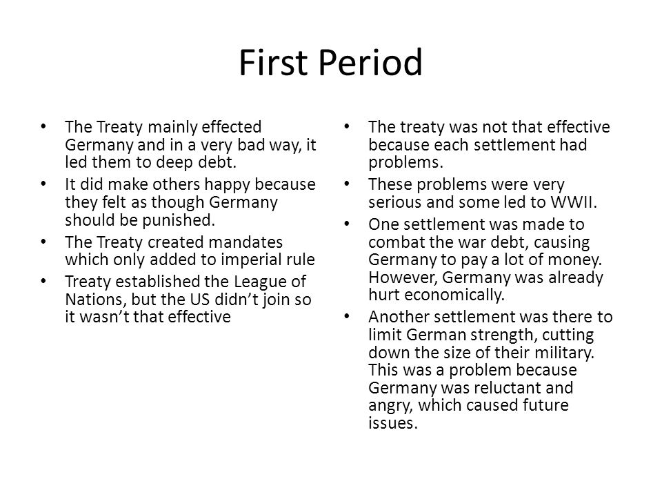 First Period The Treaty mainly effected Germany and in a very bad way, it led them to deep debt. It did make others happy because they felt as though