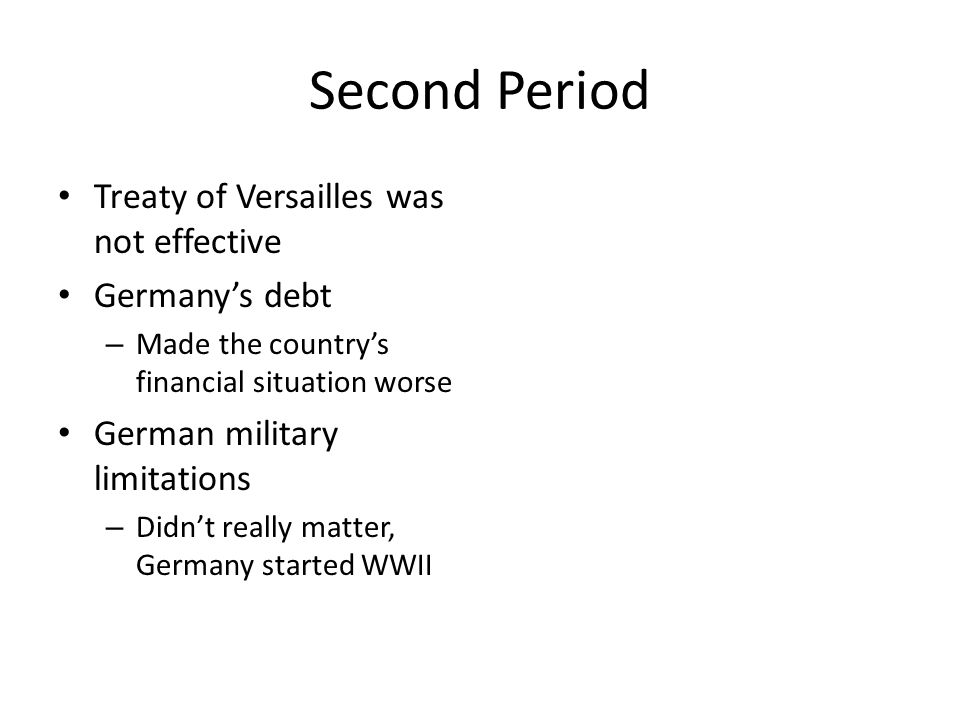 Second Period Treaty of Versailles was not effective Germany's debt – Made the country's financial situation worse German military limitations – Didn'