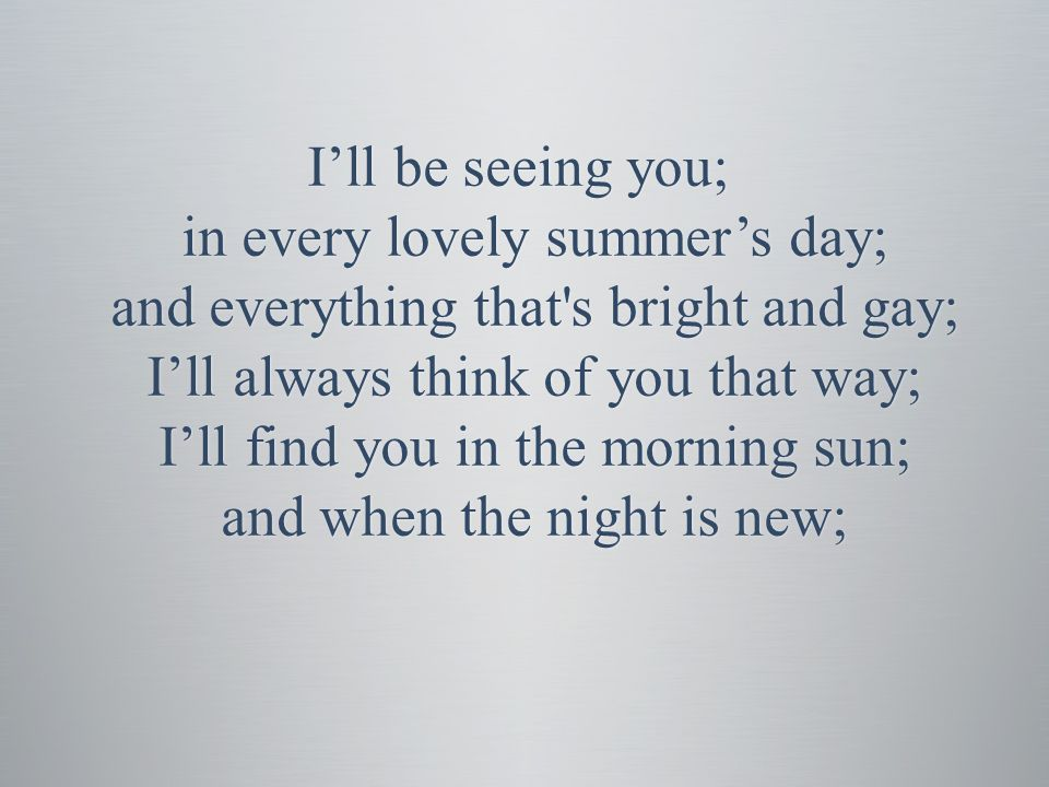 I'll be seeing you; in every lovely summer's day; and everything that s bright and gay; I'll always think of you that way; I'll find you in the morning sun; and when the night is new;