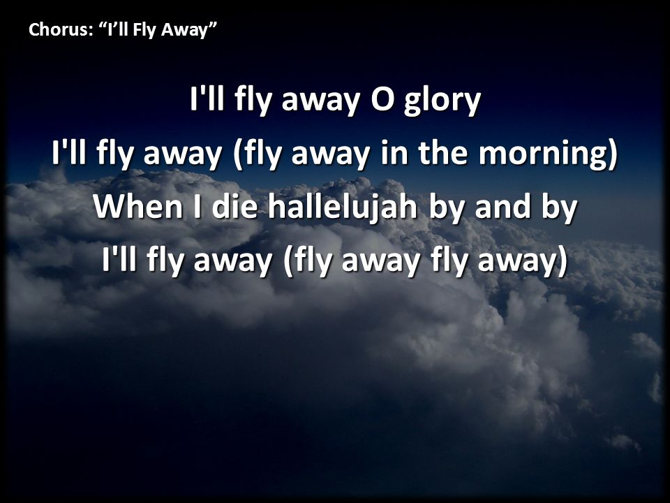 Verse 2: I'll Fly Away When the shadows of this life have grown I ll fly away (fly away fly away) Like a bird from prison bars has flown I ll fly away (fly away fly away)