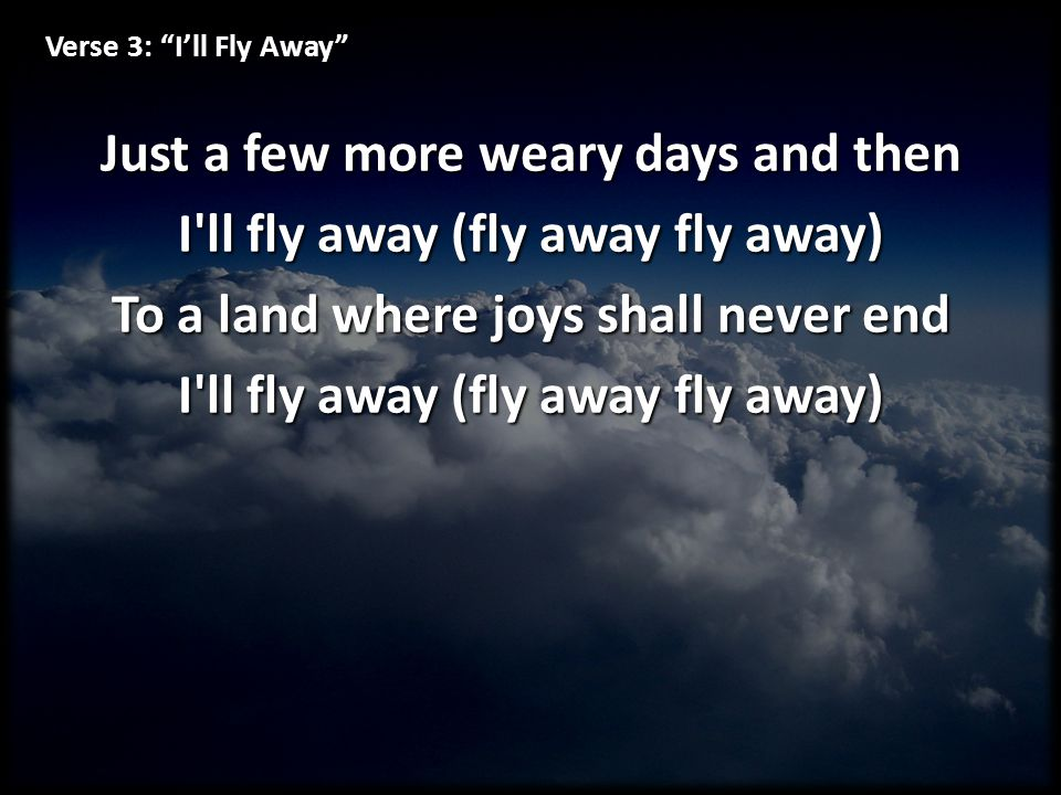 """Verse 3: """"I'll Fly Away"""" Just a few more weary days and then I'll fly away (fly away fly away) To a land where joys shall never end I'll fly away (fly"""