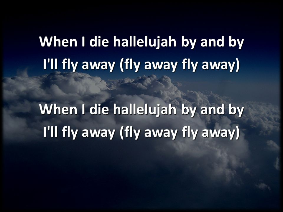 When I die hallelujah by and by I'll fly away (fly away fly away) When I die hallelujah by and by I'll fly away (fly away fly away)