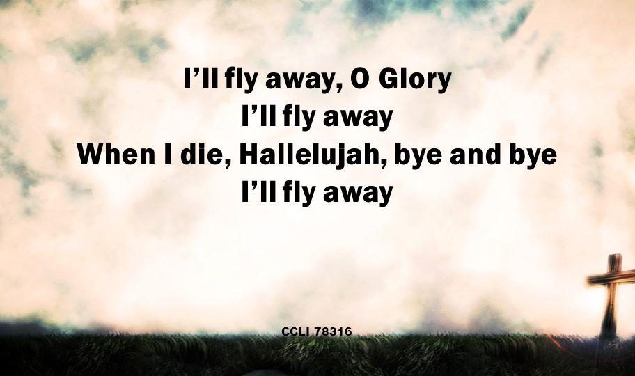 I'll fly away, O Glory I'll fly away When I die, Hallelujah, bye and bye I'll fly away CCLI 78316