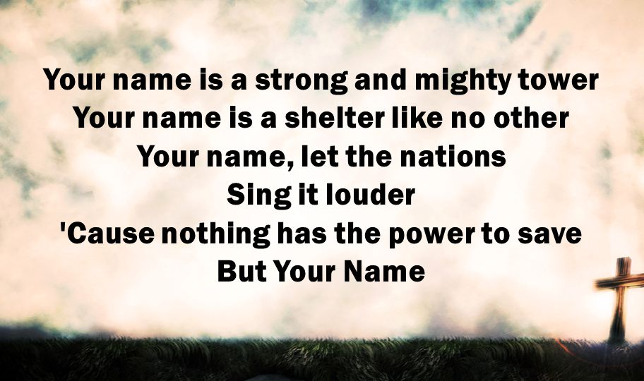 Your name is a strong and mighty tower Your name is a shelter like no other Your name, let the nations Sing it louder Cause nothing has the power to save But Your Name