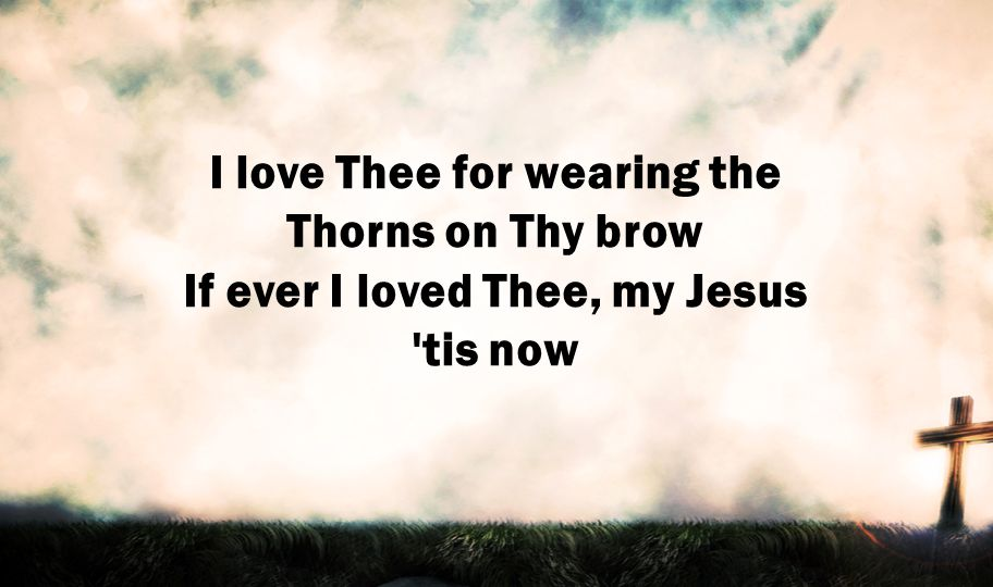 I love Thee for wearing the Thorns on Thy brow If ever I loved Thee, my Jesus 'tis now