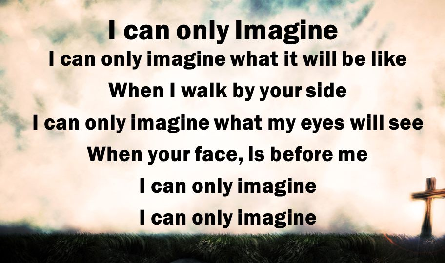 I can only Imagine I can only imagine what it will be like When I walk by your side I can only imagine what my eyes will see When your face, is before me I can only imagine