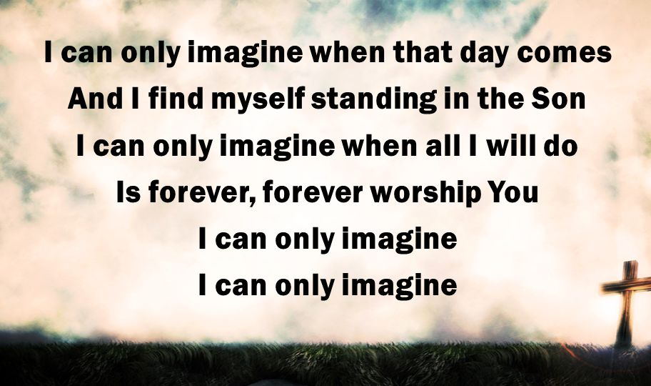 I can only imagine when that day comes And I find myself standing in the Son I can only imagine when all I will do Is forever, forever worship You I can only imagine