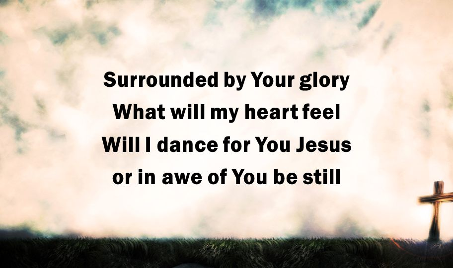 Surrounded by Your glory What will my heart feel Will I dance for You Jesus or in awe of You be still