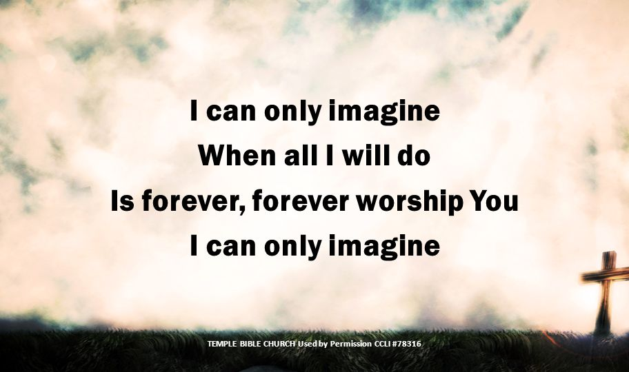 When all I will do Is forever, forever worship You I can only imagine TEMPLE BIBLE CHURCH Used by Permission CCLI #78316