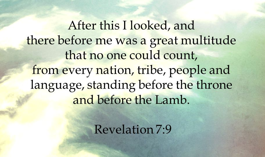 After this I looked, and there before me was a great multitude that no one could count, from every nation, tribe, people and language, standing before the throne and before the Lamb.