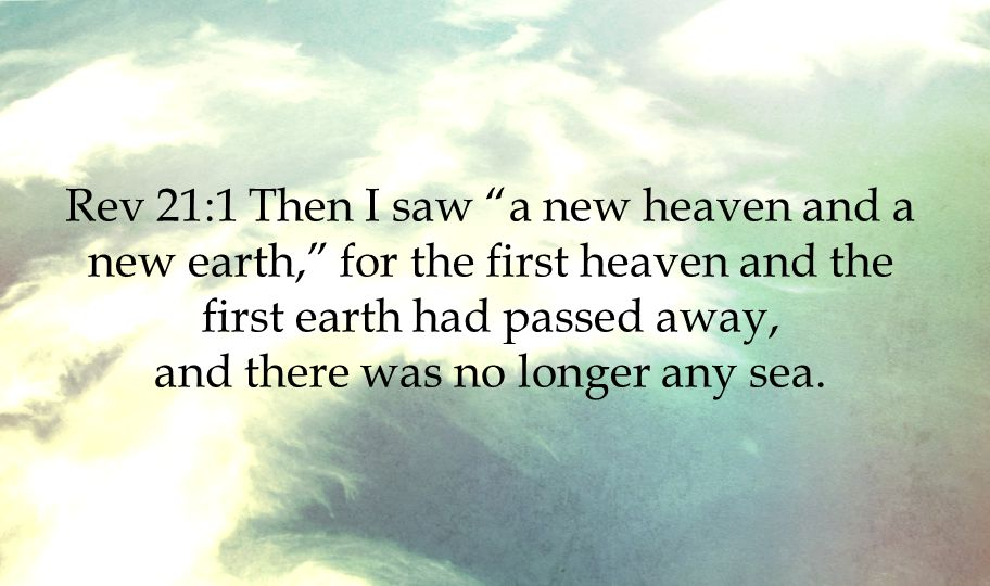 """Rev 21:1 Then I saw """"a new heaven and a new earth,"""" for the first heaven and the first earth had passed away, and there was no longer any sea."""