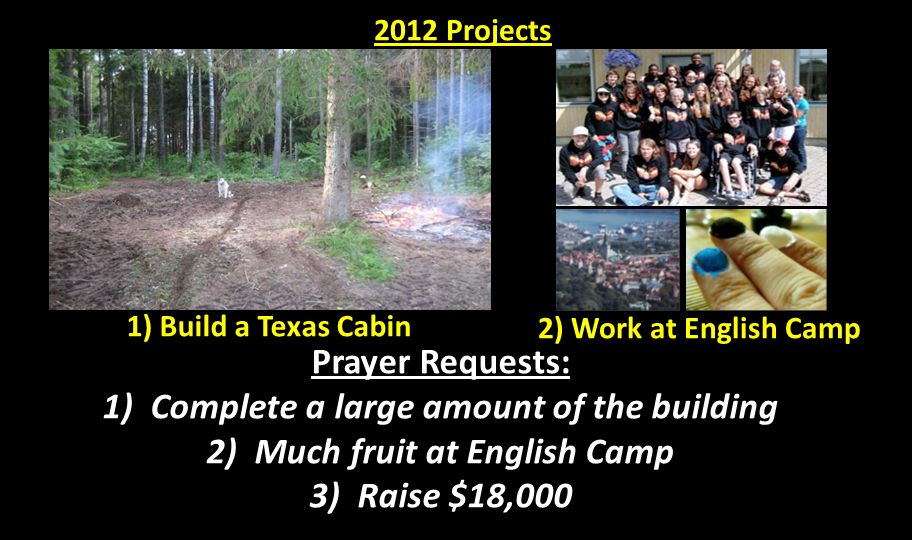 1) Build a Texas Cabin 2) Work at English Camp Prayer Requests: 1) Complete a large amount of the building 2) Much fruit at English Camp 3) Raise $18,000 2012 Projects