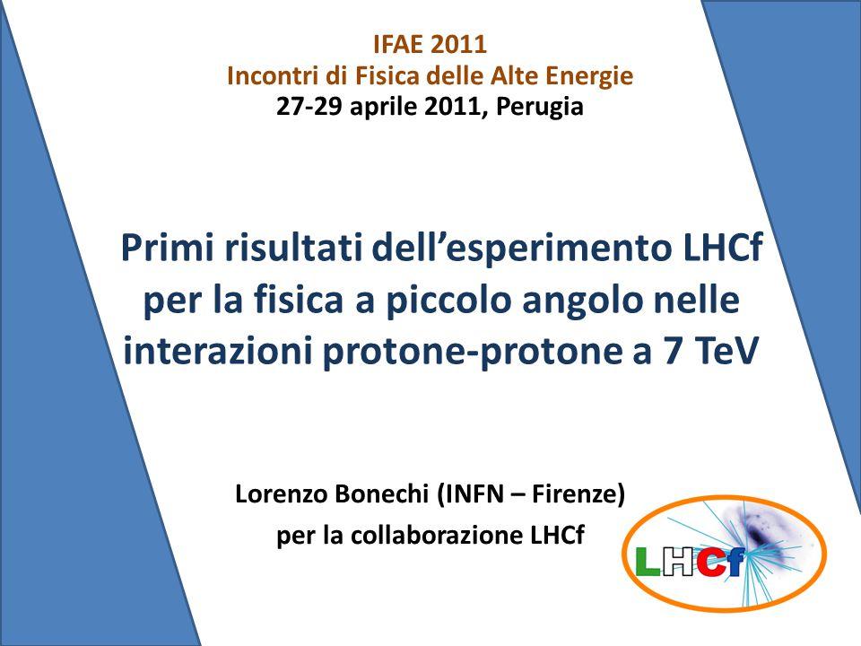 Lorenzo Bonechi (INFN – Firenze) per la collaborazione LHCf IFAE 2011 Incontri di Fisica delle Alte Energie 27-29 aprile 2011, Perugia Primi risultati dell'esperimento LHCf per la fisica a piccolo angolo nelle interazioni protone-protone a 7 TeV
