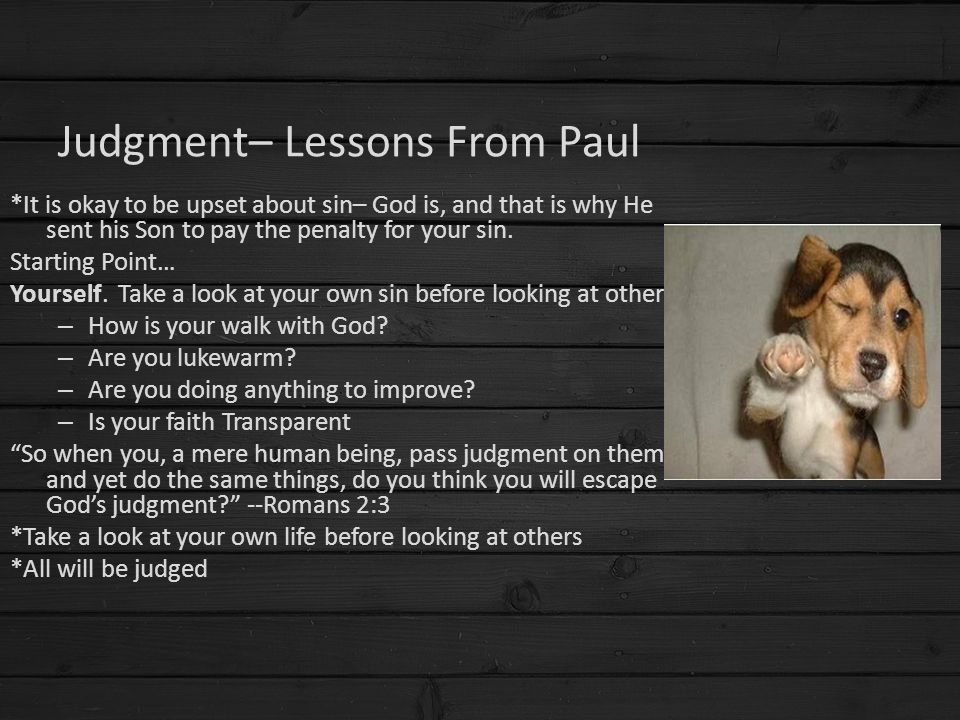Judgment– Lessons From Paul *It is okay to be upset about sin– God is, and that is why He sent his Son to pay the penalty for your sin. Starting Point