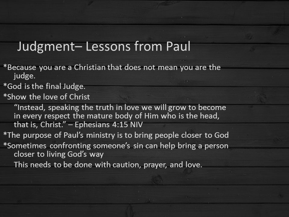 "Judgment– Lessons from Paul *Because you are a Christian that does not mean you are the judge. *God is the final Judge. *Show the love of Christ ""Inst"