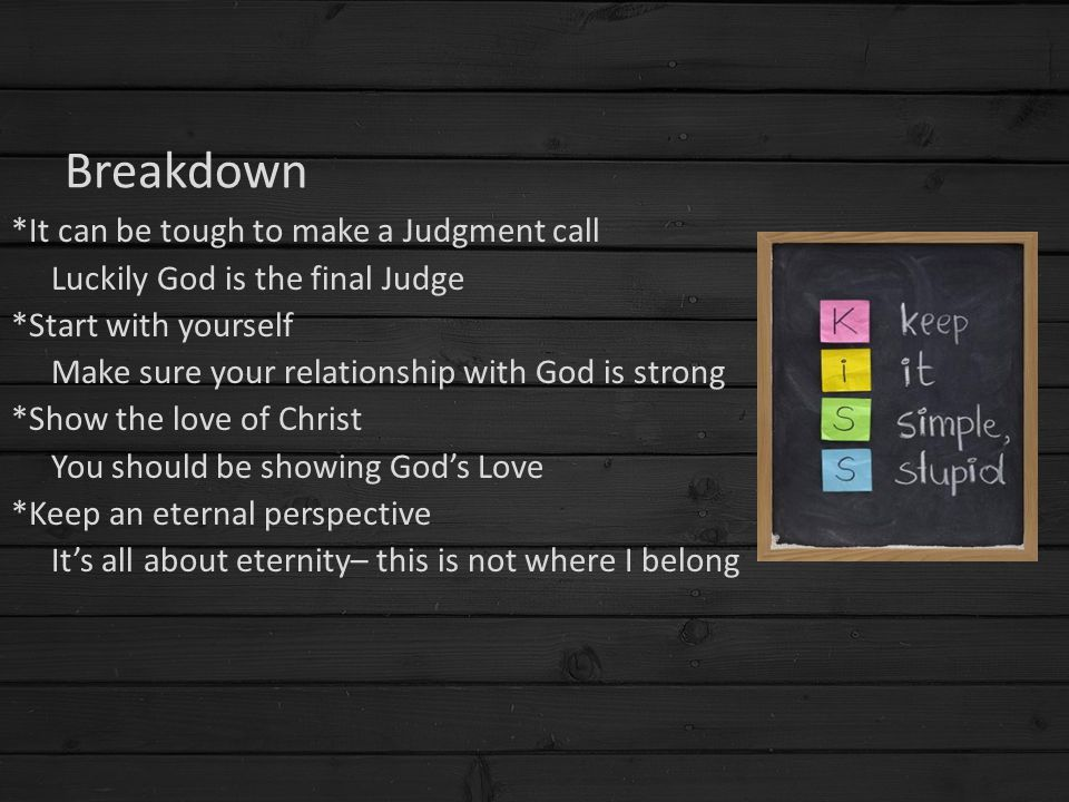 Breakdown *It can be tough to make a Judgment call Luckily God is the final Judge *Start with yourself Make sure your relationship with God is strong