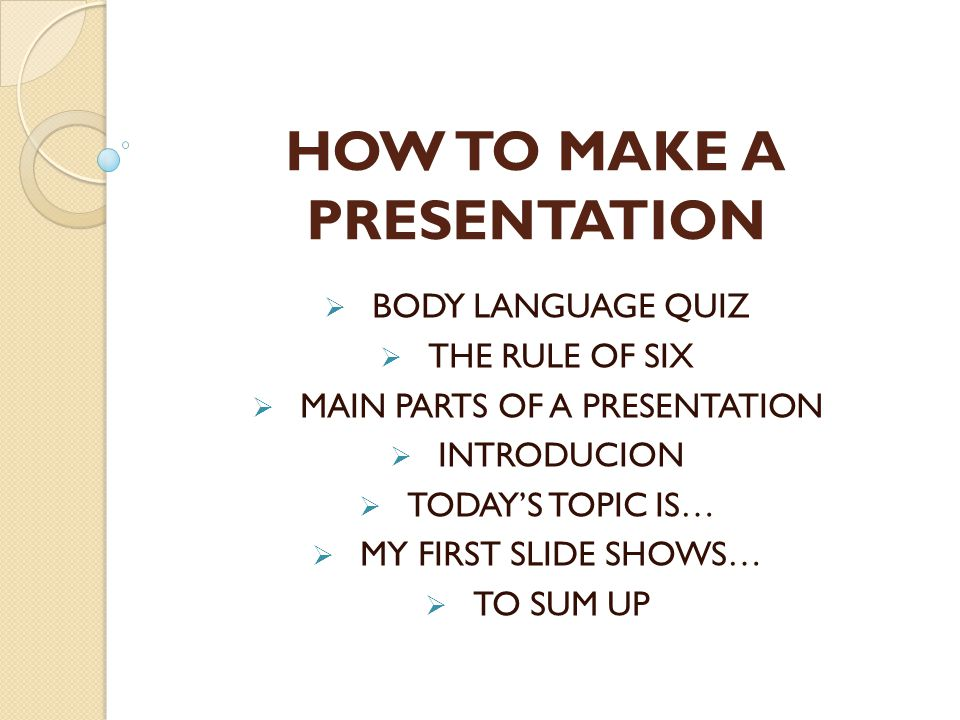 HOW TO MAKE A PRESENTATION  BODY LANGUAGE QUIZ  THE RULE OF SIX  MAIN PARTS OF A PRESENTATION  INTRODUCION  TODAY'S TOPIC IS…  MY FIRST SLIDE SHOWS…  TO SUM UP