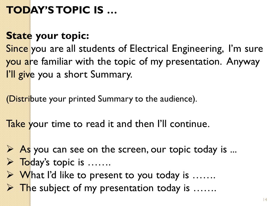 14 TODAY'S TOPIC IS … State your topic: Since you are all students of Electrical Engineering, I'm sure you are familiar with the topic of my presentation.